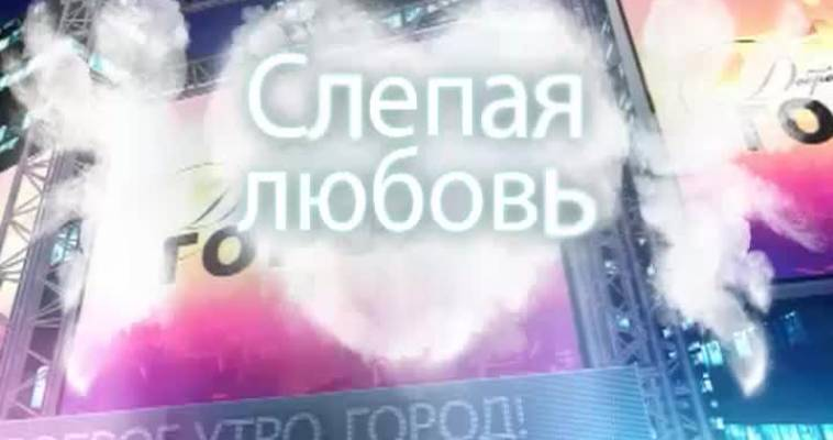 Слепая любовь - 1: День 2 (12.02)