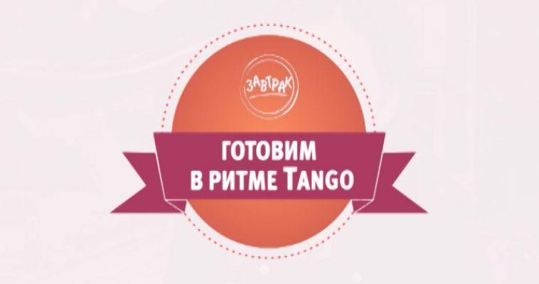ГОТОВИМ В РИТМЕ TANGO (23.05)